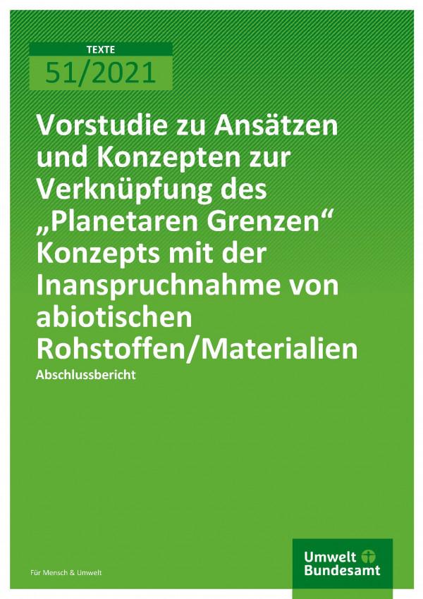"""Titelseite der Publikation TEXTE 51/2021 Vorstudie zu Ansätzen und Konzepten zur Verknüpfung des """"Planetaren Grenzen"""" Konzepts mit der Inanspruchnahme von abiotischen Rohstoffen/Materialien"""