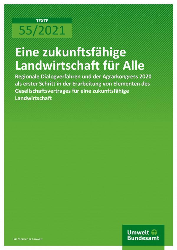 Titelseite der Publikation TEXTE 55/2021 Eine zukunftsfähige Landwirtschaft für Alle: Regionale Dialogverfahren und der Agrarkongress 2020 als erster Schritt in der Erarbeitung von Elementen des Gesellschaftsvertrages