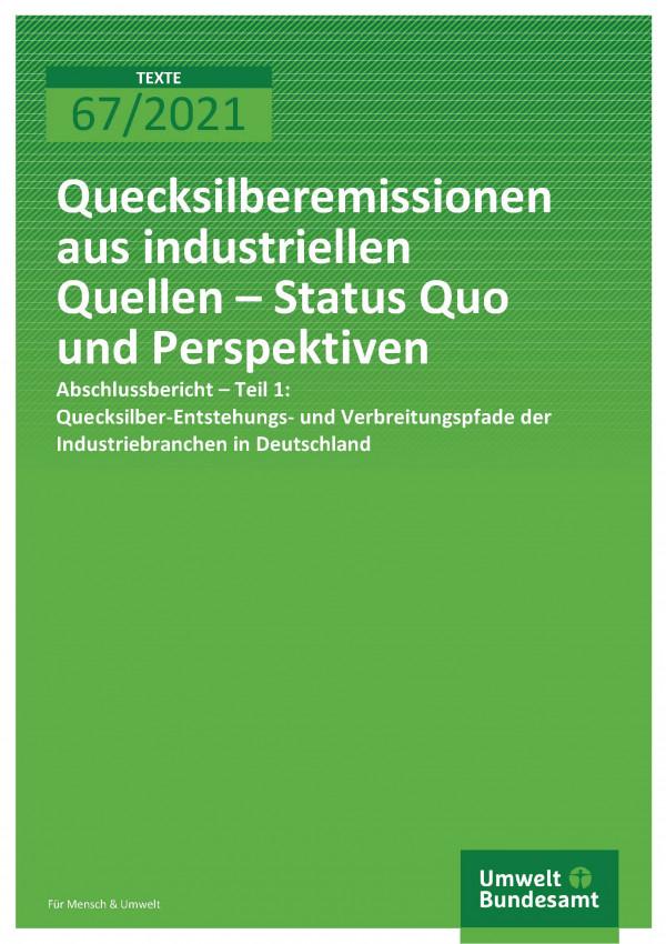 Titelseite der Publikation TEXTE 67/2021 Quecksilberemissionen aus industriellen Quellen – Status Quo und Perspektiven - Abschlussbericht Teil 1: Quecksilber-Entstehungs- und Verbreitungspfade der Industriebranchen in Deutschland