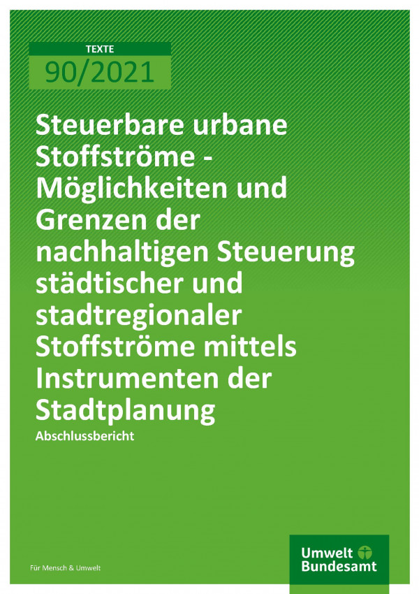 Titelseite der Publikation TEXTE 90/2021 Steuerbare urbane Stoffströme - Möglichkeiten und Grenzen der nachhaltigen Steuerung städtischer und stadtregionaler Stoffströme mittels Instrumenten der Stadtplanung